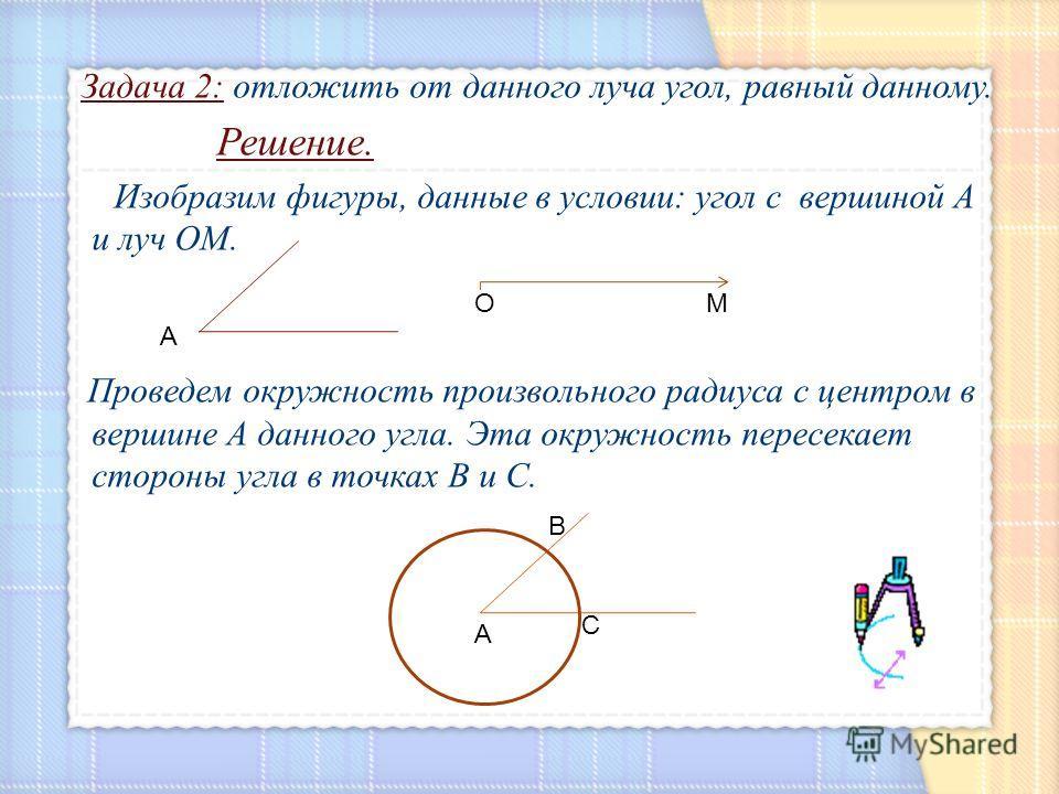 Задача 2: отложить от данного луча угол, равный данному. Решение. Изобразим фигуры, данные в условии: угол с вершиной А и луч ОМ. Проведем окружность произвольного радиуса с центром в вершине А данного угла. Эта окружность пересекает стороны угла в т