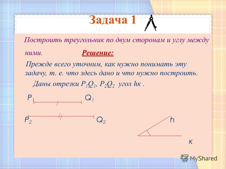 Построить треугольник по двум сторонам и углу между ними. Решение: Прежде всего уточним, как нужно понимать эту задачу, т. е. что здесь дано и что нужно построить. Даны отрезки Р 1 Q 1, Р 2 Q 2 угол hк. Р 1 Q 1 Р 2 Q 2 h к