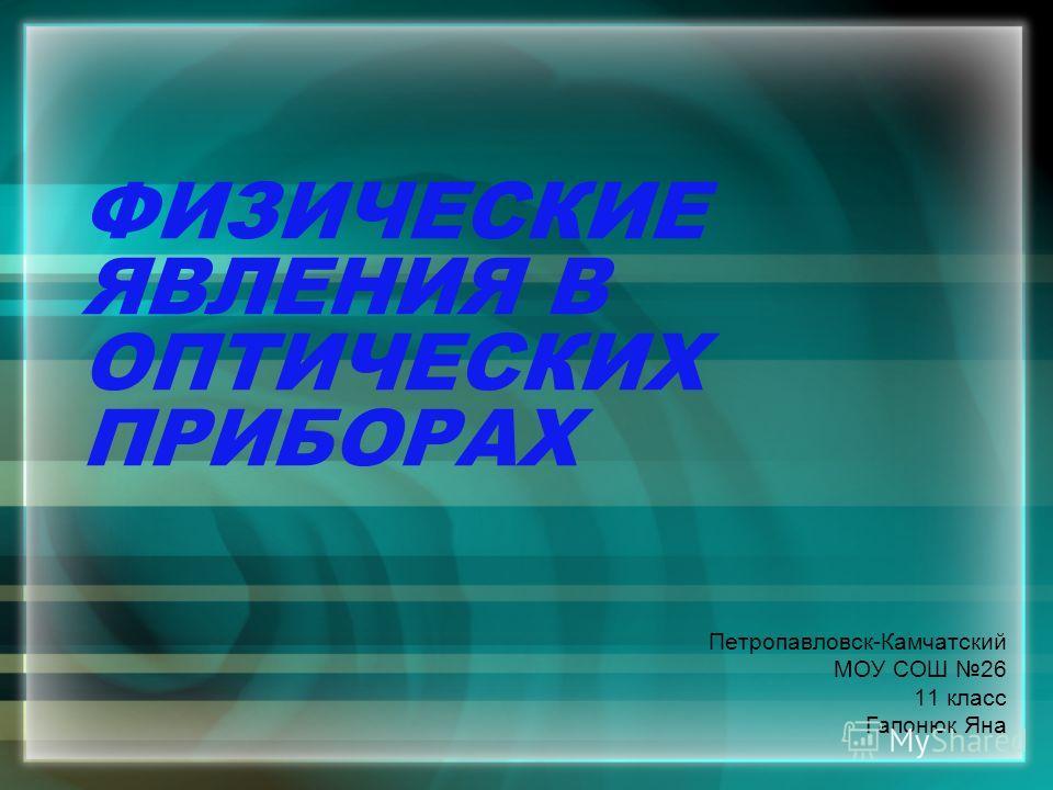 ФИЗИЧЕСКИЕ ЯВЛЕНИЯ В ОПТИЧЕСКИХ ПРИБОРАХ Петропавловск-Камчатский МОУ СОШ 26 11 класс Гапонюк Яна
