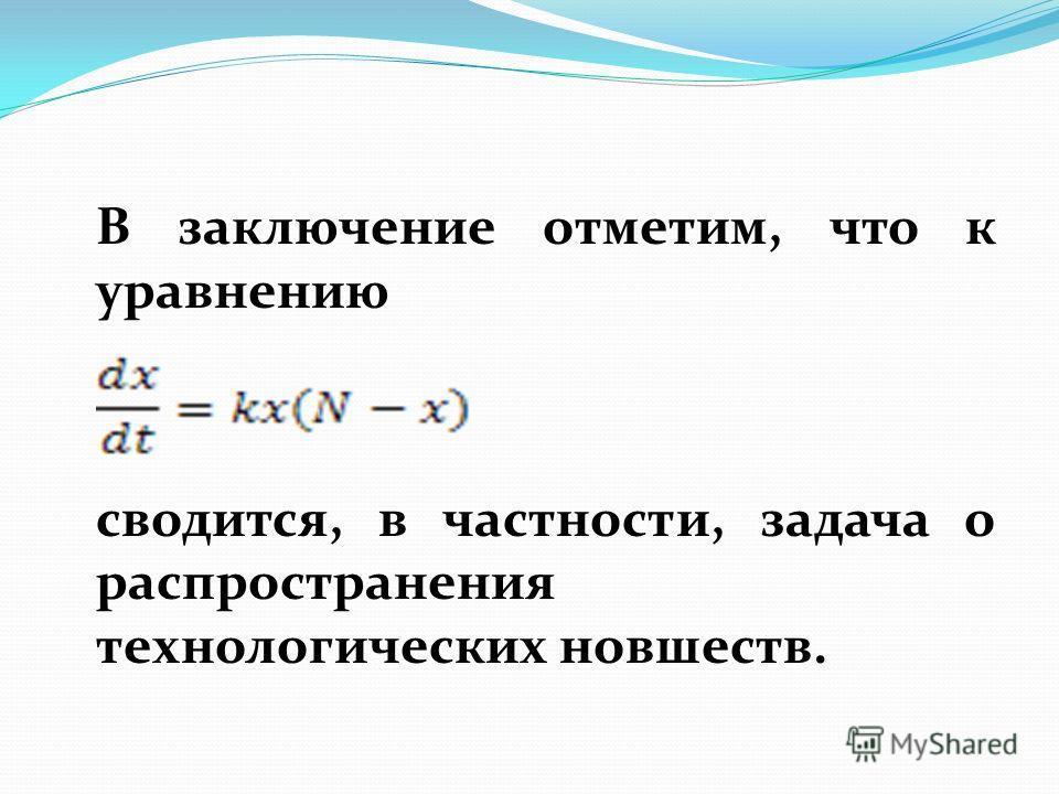 В заключение отметим, что к уравнению сводится, в частности, задача о распространения технологических новшеств.