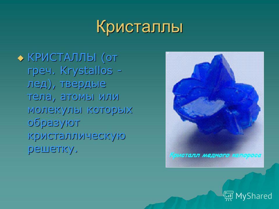 Кристаллы КРИСТАЛЛЫ (от греч. Krystallos - лед), твердые тела, атомы или молекулы которых образуют кристаллическую решетку.