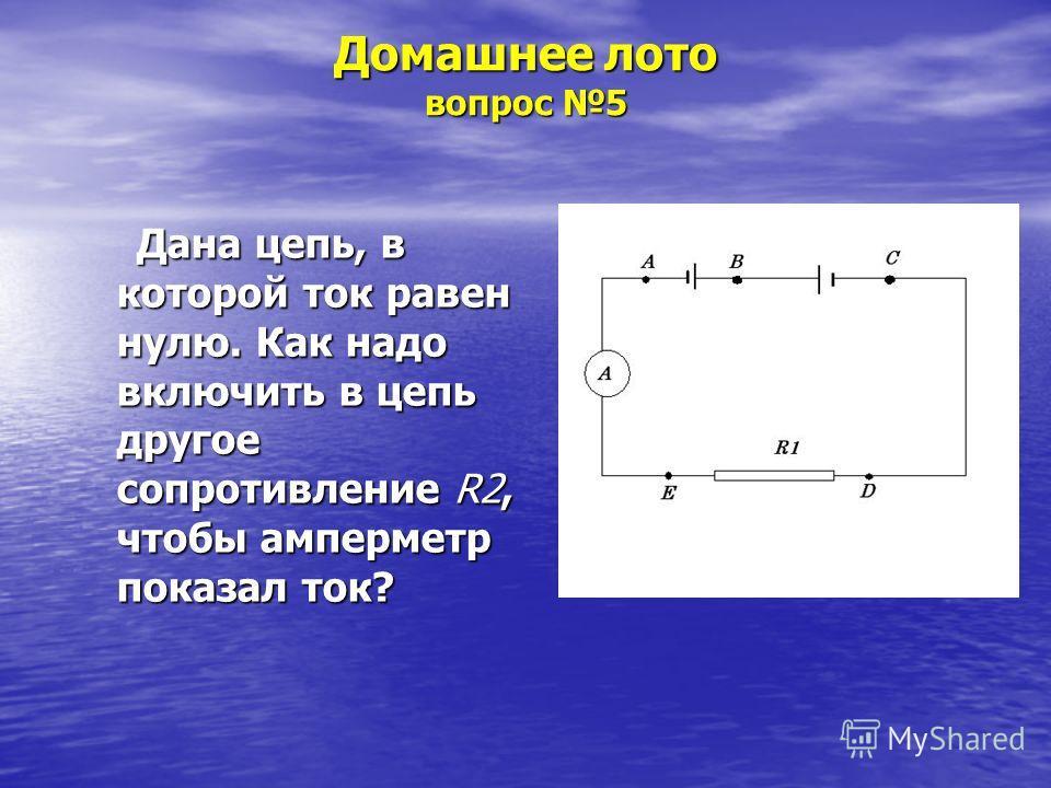 Домашнее лото вопрос 5 Дана цепь, в которой ток равен нулю. Как надо включить в цепь другое сопротивление R2, чтобы амперметр показал ток?