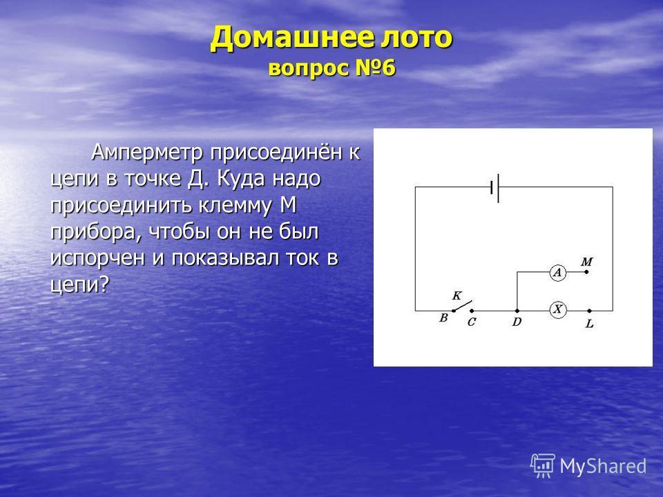 Домашнее лото вопрос 6 Амперметр присоединён к цепи в точке Д. Куда надо присоединить клемму М прибора, чтобы он не был испорчен и показывал ток в цепи?
