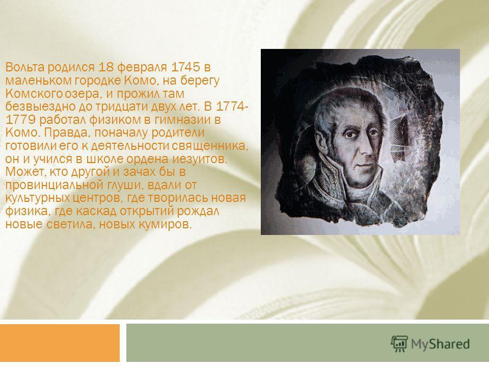 Вольта родился 18 февраля 1745 в маленьком городке Комо, на берегу Комского озера, и прожил там безвыездно до тридцати двух лет. В 1774- 1779 работал физиком в гимназии в Комо. Правда, поначалу родители готовили его к деятельности священника, он и уч