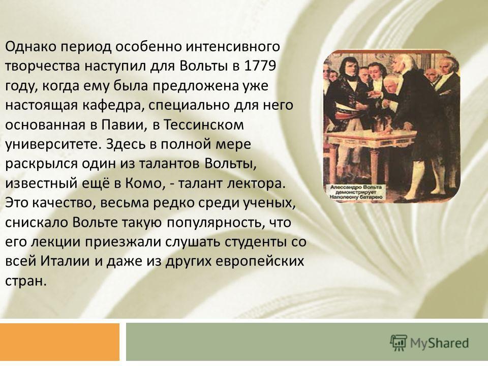 Однако период особенно интенсивного творчества наступил для Вольты в 1779 году, когда ему была предложена уже настоящая кафедра, специально для него основанная в Павии, в Тессинском университете. Здесь в полной мере раскрылся один из талантов Вольты,