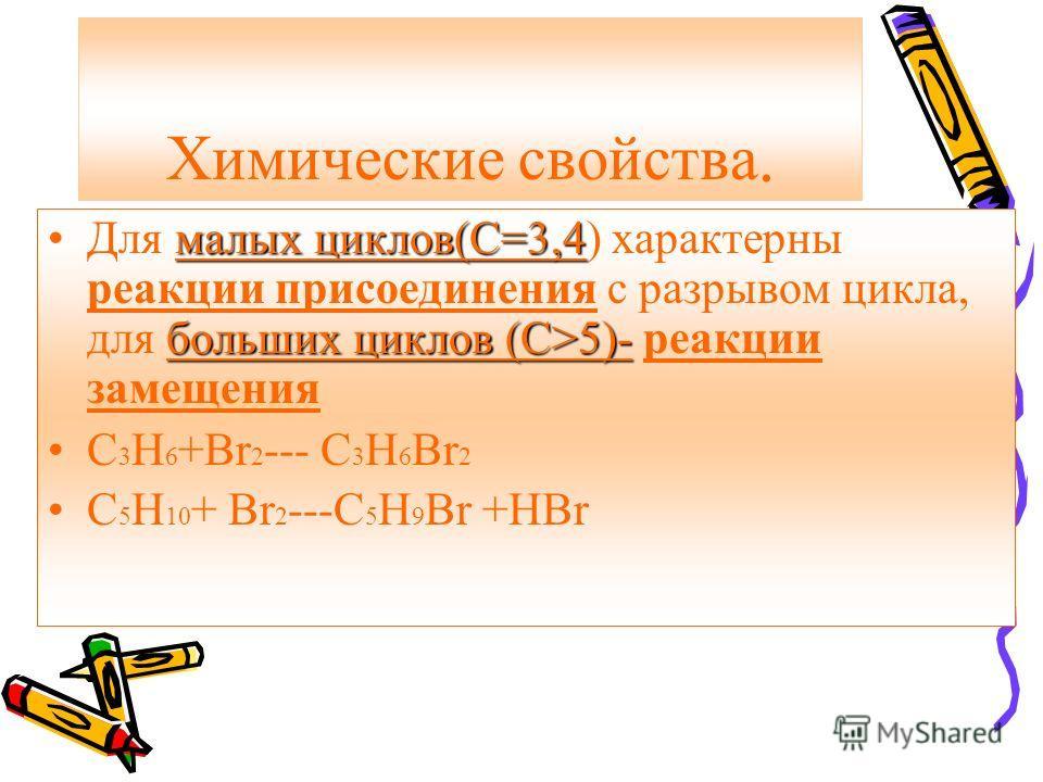 Химические свойства. малых циклов(С=3,4 больших циклов (С>5)-Для малых циклов(С=3,4) характерны реакции присоединения с разрывом цикла, для больших циклов (С>5)- реакции замещения С 3 Н 6 +Br 2 --- C 3 H 6 Br 2 C 5 H 10 + Br 2 ---C 5 H 9 Br +HBr