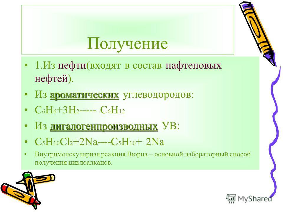 Получение 1.Из нефти(входят в состав нафтеновых нефтей). ароматическихИз ароматических углеводородов: С 6 Н 6 +3Н 2 ----- С 6 Н 12 дигалогенпроизводныхИз дигалогенпроизводных УВ: С 5 Н 10 Cl 2 +2Na----C 5 H 10 + 2Na Внутримолекулярная реакция Вюрца –