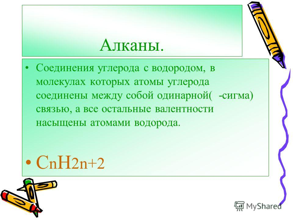 Алканы. Соединения углерода с водородом, в молекулах которых атомы углерода соединены между собой одинарной( -сигма) связью, а все остальные валентности насыщены атомами водорода. C n H 2n+2