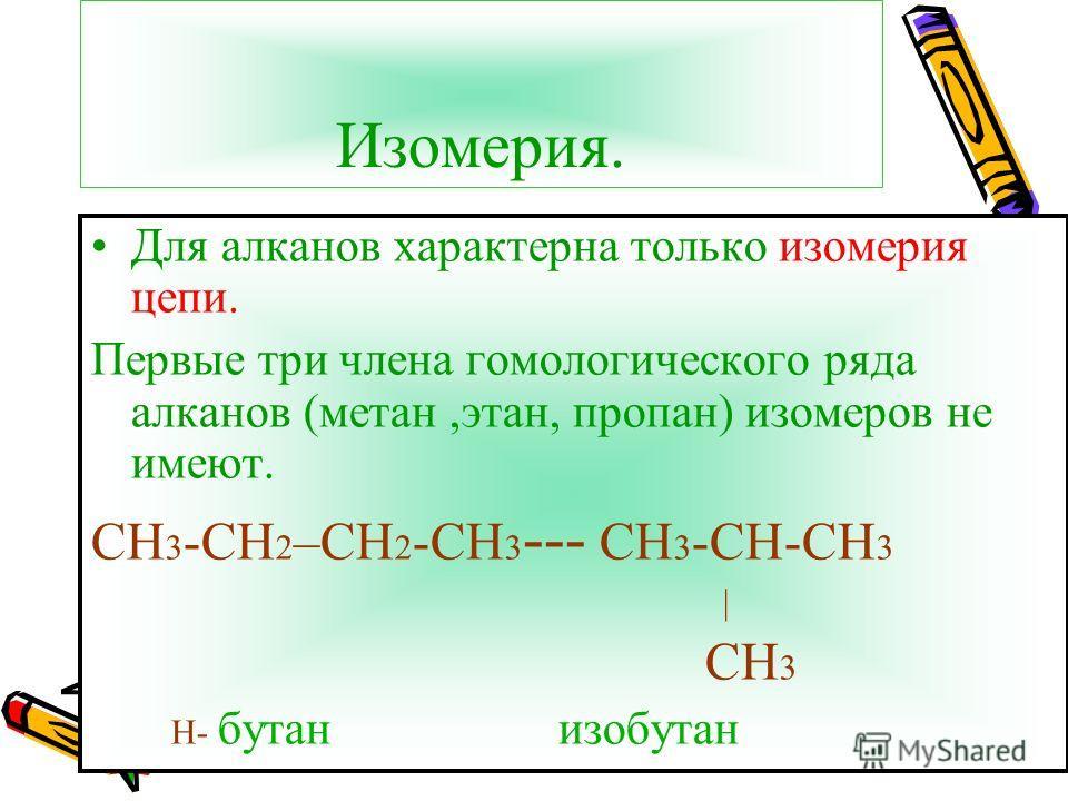 Изомерия. Для алканов характерна только изомерия цепи. Первые три члена гомологического ряда алканов (метан,этан, пропан) изомеров не имеют. СН 3 -СН 2 –СН 2 -СН 3 --- СН 3 -СН-СН 3 | СН 3 Н- бутан изобутан