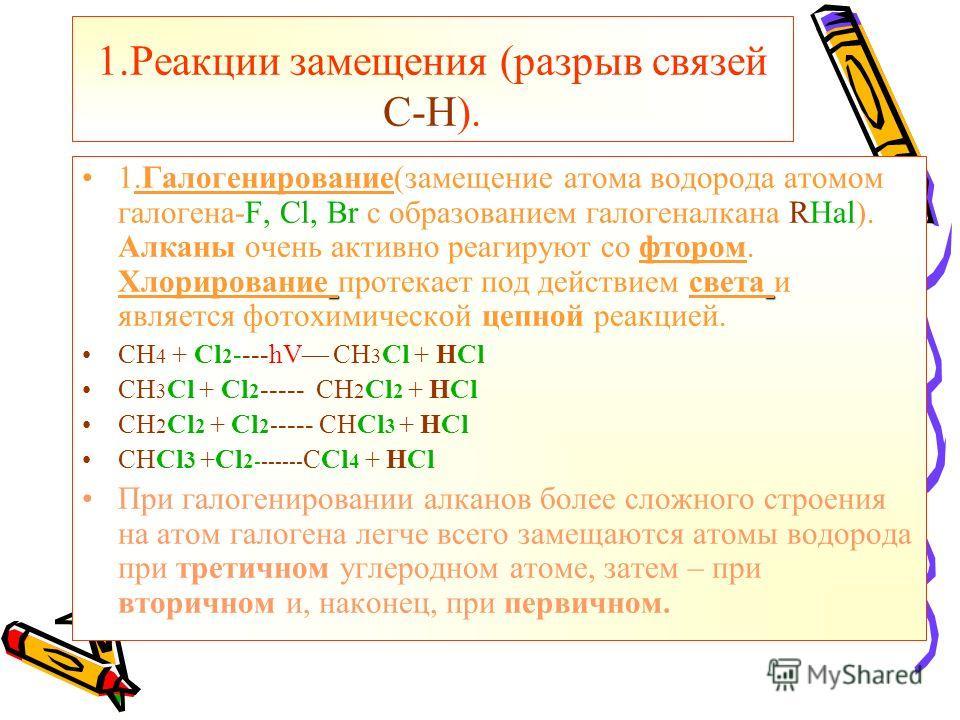 1.Реакции замещения (разрыв связей С-Н). 1.Галогенирование(замещение атома водорода атомом галогена-F, Cl, Br с образованием галогеналкана RHal). Алканы очень активно реагируют со фтором. Хлорирование протекает под действием света и является фотохими