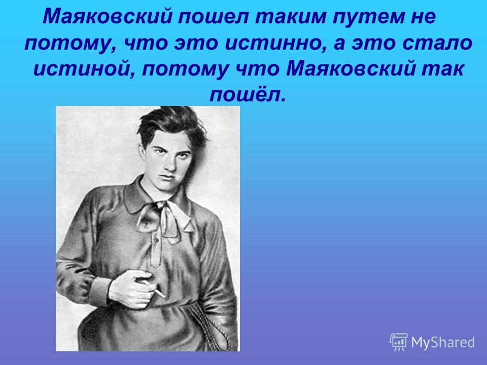 Маяковский пошел таким путем не потому, что это истинно, а это стало истиной, потому что Маяковский так пошёл.