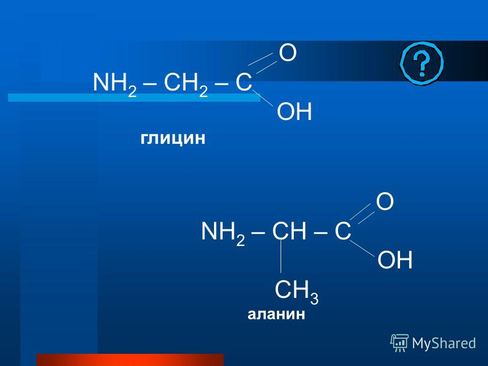 O NH 2 – CH 2 – C OH глицин O NH 2 – CH – C OH CH 3 аланин