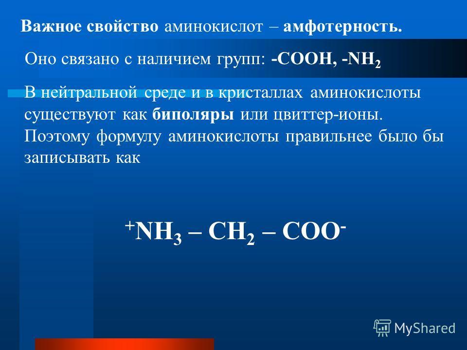 Важное свойство аминокислот – амфотерность. Оно связано с наличием групп: -СООН, -NH 2 В нейтральной среде и в кристаллах аминокислоты существуют как биполяры или цвиттер-ионы. Поэтому формулу аминокислоты правильнее было бы записывать как + NH 3 – C