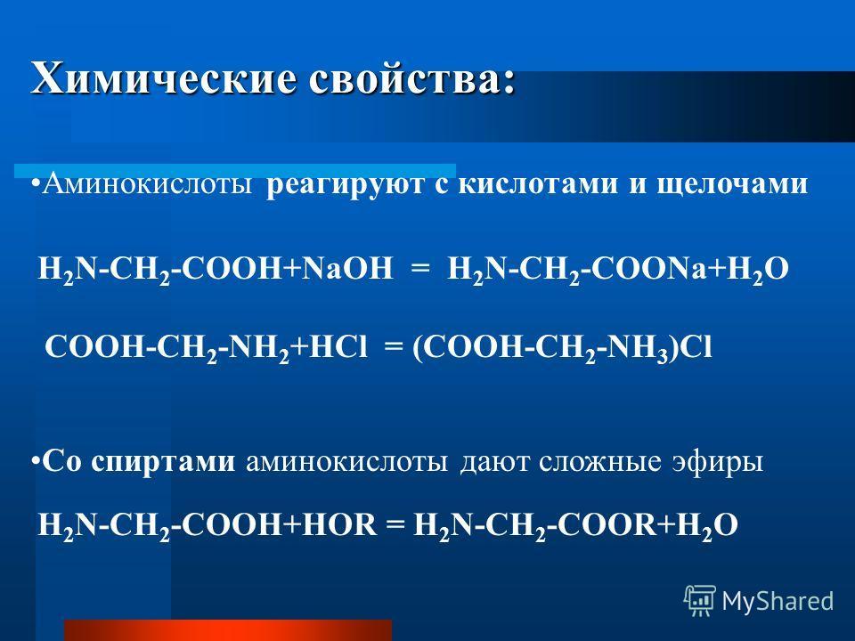 Химические свойства: Аминокислоты реагируют с кислотами и щелочами Со спиртами аминокислоты дают сложные эфиры H 2 N-CH 2 -COOH+NaOH = H 2 N-CH 2 -COONa+H 2 O COOH-CH 2 -NH 2 +HCl = (COOН-CH 2 -NH 3 )Cl H 2 N-CH 2 -COOH+HOR = H 2 N-CH 2 -COOR+H 2 O
