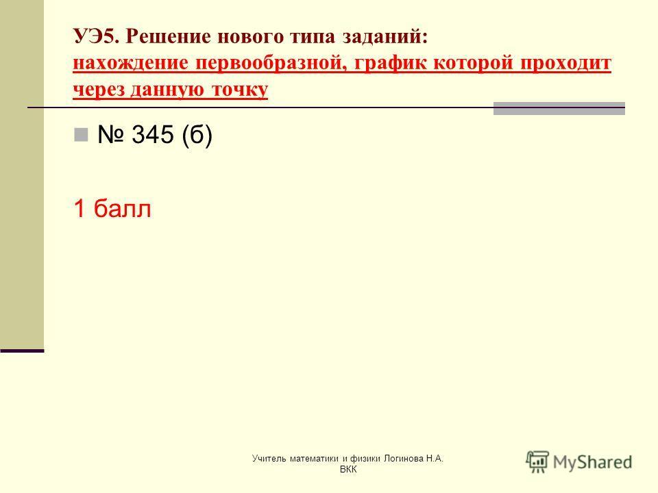Учитель математики и физики Логинова Н.А. ВКК УЭ5. Решение нового типа заданий: нахождение первообразной, график которой проходит через данную точку 345 (б) 1 балл