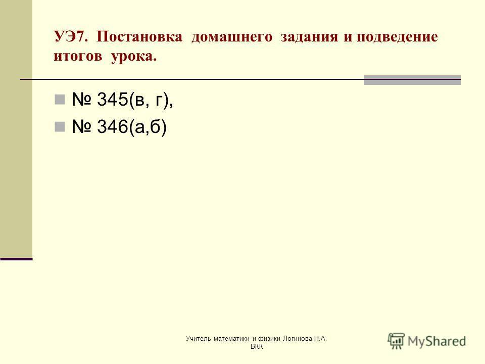 Учитель математики и физики Логинова Н.А. ВКК УЭ7. Постановка домашнего задания и подведение итогов урока. 345(в, г), 346(а,б)