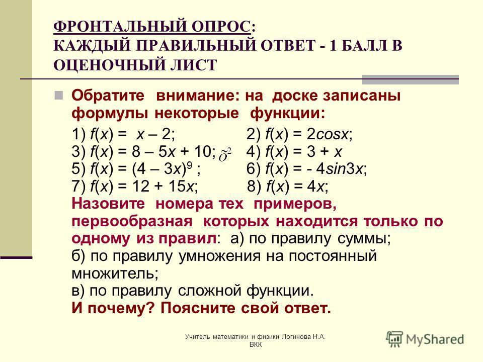 Учитель математики и физики Логинова Н.А. ВКК ФРОНТАЛЬНЫЙ ОПРОС: КАЖДЫЙ ПРАВИЛЬНЫЙ ОТВЕТ - 1 БАЛЛ В ОЦЕНОЧНЫЙ ЛИСТ Обратите внимание: на доске записаны формулы некоторые функции: 1) f(x) = x – 2;2) f(x) = 2cosx; 3) f(x) = 8 – 5x + 10;4) f(x) = 3 + x