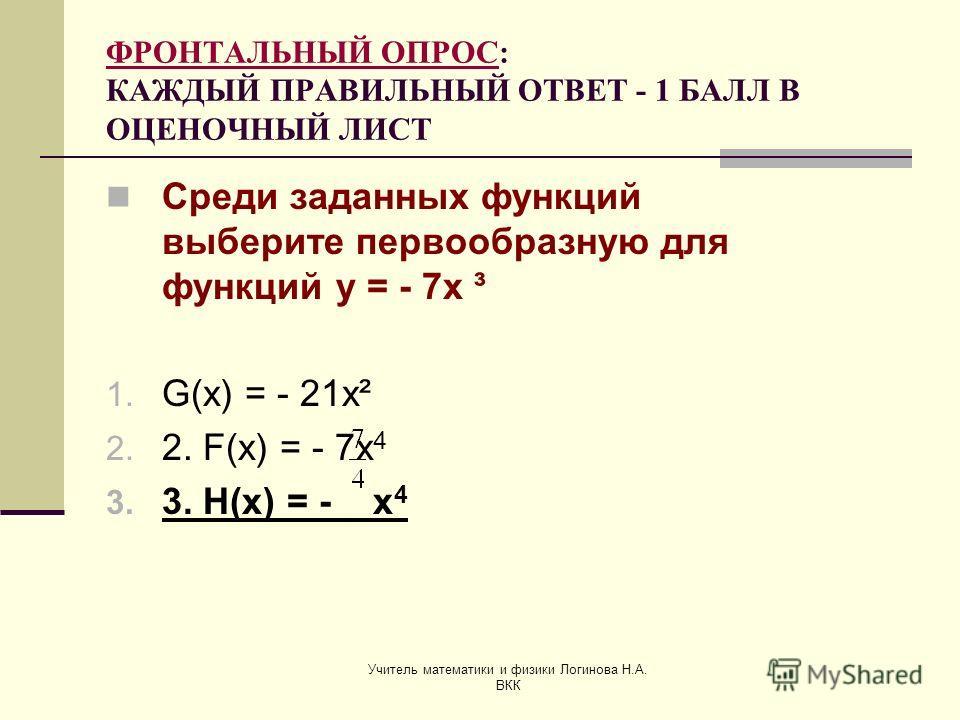 Учитель математики и физики Логинова Н.А. ВКК ФРОНТАЛЬНЫЙ ОПРОС: КАЖДЫЙ ПРАВИЛЬНЫЙ ОТВЕТ - 1 БАЛЛ В ОЦЕНОЧНЫЙ ЛИСТ Среди заданных функций выберите первообразную для функций у = - 7х ³ 1. G(x) = - 21x² 2. 2. F(x) = - 7x 4 3. 3. H(x) = - x 4