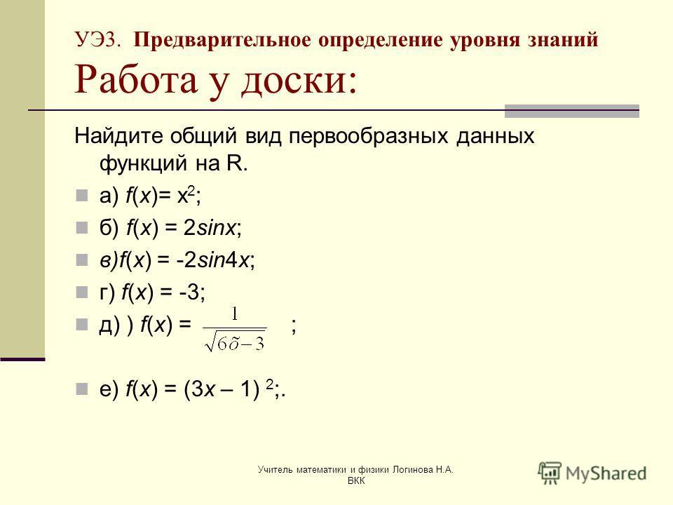 Учитель математики и физики Логинова Н.А. ВКК УЭ3. Предварительное определение уровня знаний Работа у доски: Найдите общий вид первообразных данных функций на R. а) f(x)= х 2 ; б) f(x) = 2sinx; в)f(x) = -2sin4x; г) f(x) = -3; д) ) f(x) = ; е) f(x) =