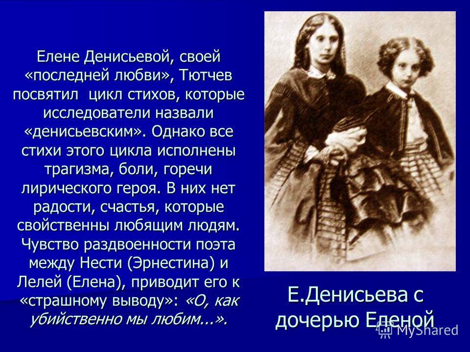 Елене Денисьевой, своей «последней любви», Тютчев посвятил цикл стихов, которые исследователи назвали «денисьевским». Однако все стихи этого цикла исполнены трагизма, боли, горечи лирического героя. В них нет радости, счастья, которые свойственны люб
