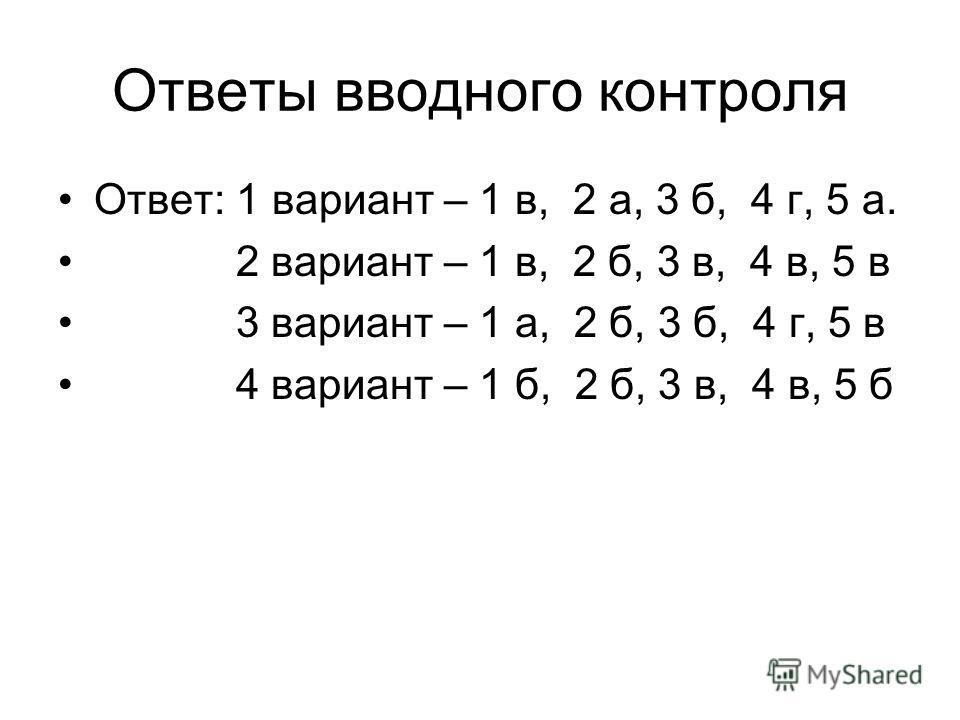 Ответы вводного контроля Ответ: 1 вариант – 1 в, 2 а, 3 б, 4 г, 5 а. 2 вариант – 1 в, 2 б, 3 в, 4 в, 5 в 3 вариант – 1 а, 2 б, 3 б, 4 г, 5 в 4 вариант – 1 б, 2 б, 3 в, 4 в, 5 б