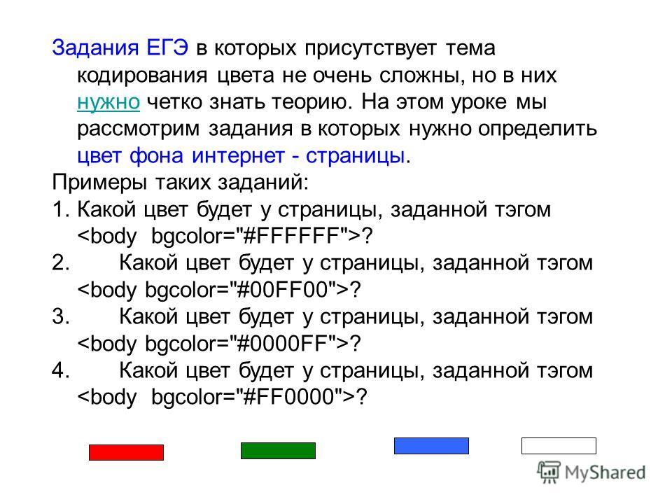 Задания ЕГЭ в которых присутствует тема кодирования цвета не очень сложны, но в них нужно четко знать теорию. На этом уроке мы рассмотрим задания в которых нужно определить цвет фона интернет - страницы. нужно Примеры таких заданий: 1.Какой цвет буде