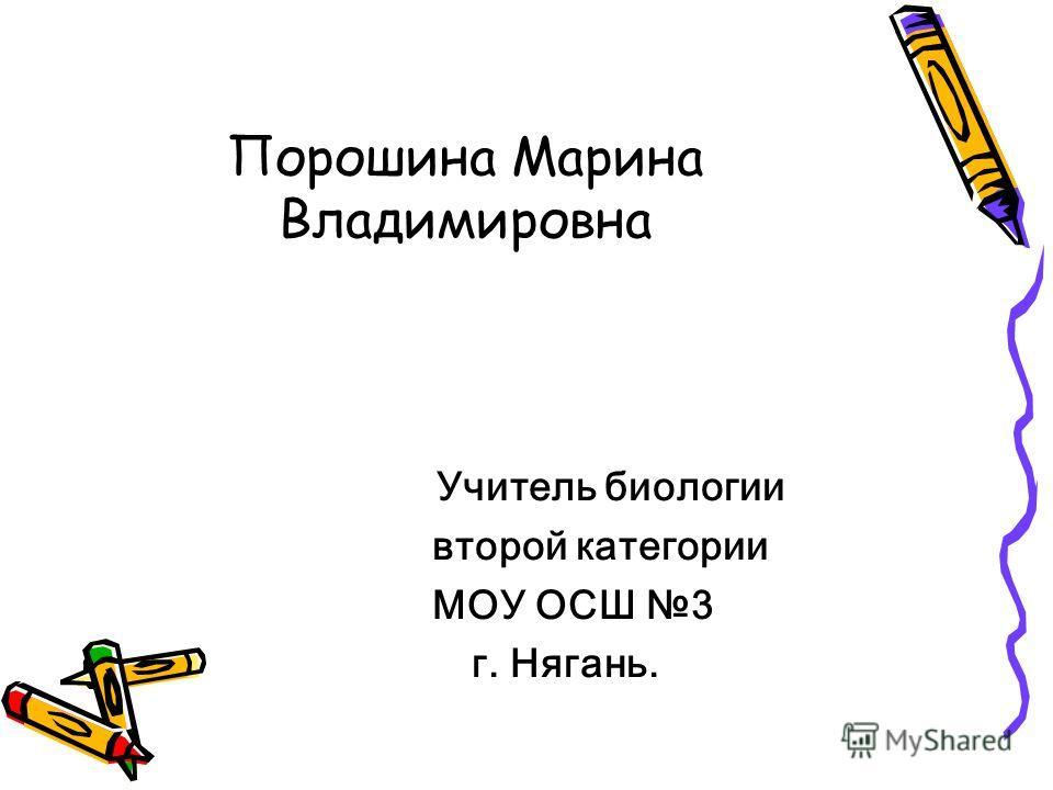 Порошина Марина Владимировна У читель биологии второй категории МОУ ОСШ 3 г. Нягань.