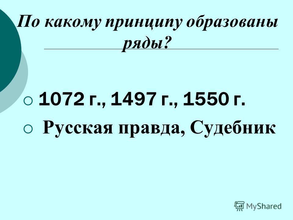 По какому принципу образованы ряды? 1072 г., 1497 г., 1550 г. Русская правда, Судебник