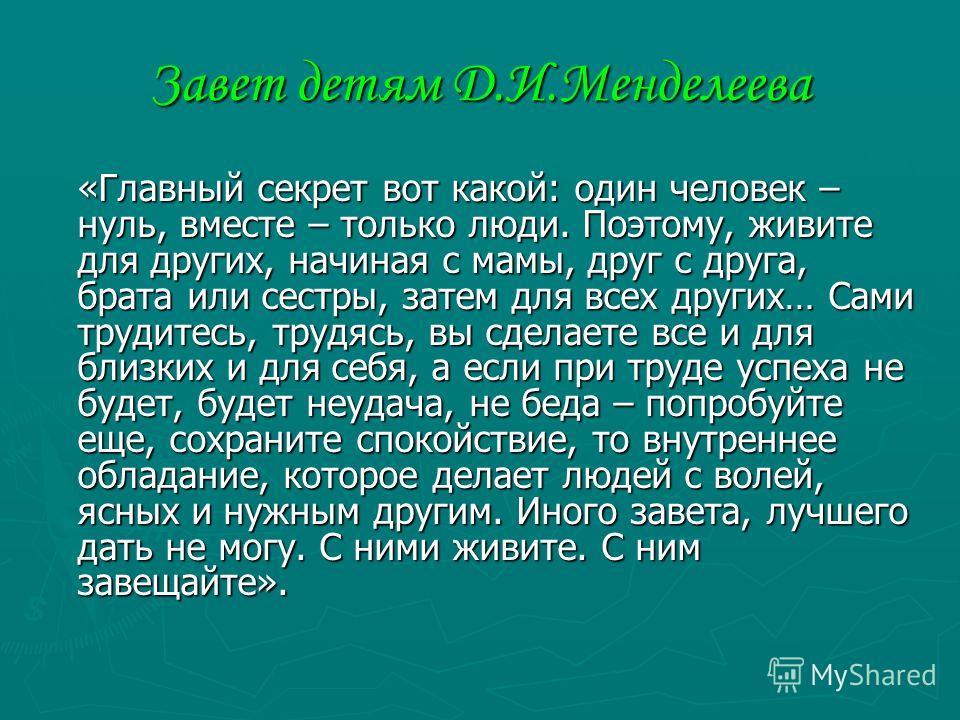 Завет детям Д.И.Менделеева «Главный секрет вот какой: один человек – нуль, вместе – только люди. Поэтому, живите для других, начиная с мамы, друг с друга, брата или сестры, затем для всех других… Сами трудитесь, трудясь, вы сделаете все и для близких