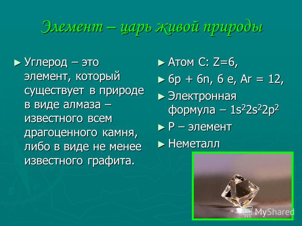 Элемент – царь живой природы Углерод – это элемент, который существует в природе в виде алмаза – известного всем драгоценного камня, либо в виде не менее известного графита. Углерод – это элемент, который существует в природе в виде алмаза – известно