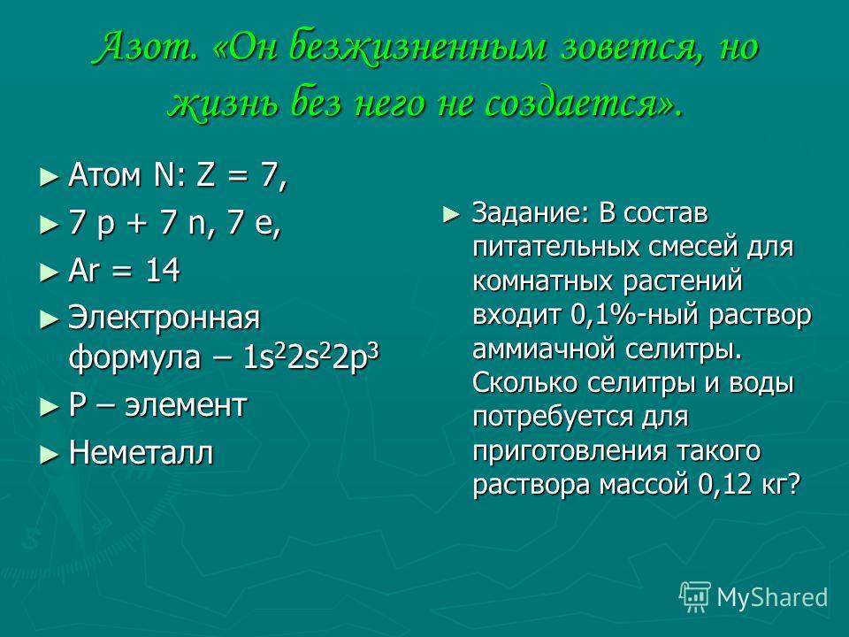 Азот. «Он безжизненным зовется, но жизнь без него не создается». Атом N: Z = 7, Атом N: Z = 7, 7 p + 7 n, 7 e, 7 p + 7 n, 7 e, Ar = 14 Ar = 14 Электронная формула – 1s 2 2s 2 2p 3 Электронная формула – 1s 2 2s 2 2p 3 Р – элемент Р – элемент Неметалл