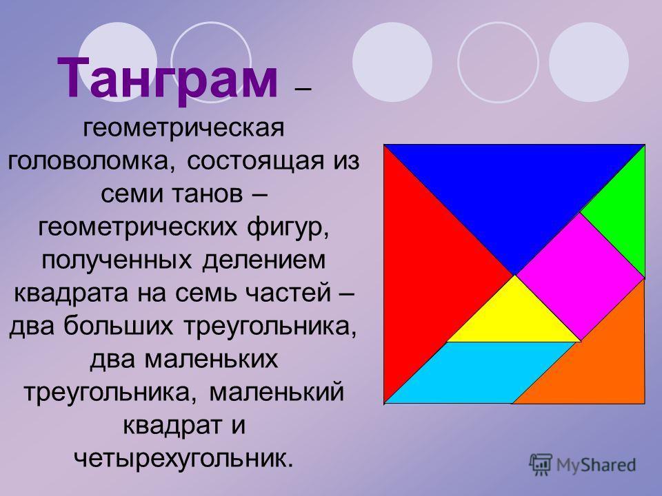 Танграм – геометрическая головоломка, состоящая из семи танов – геометрических фигур, полученных делением квадрата на семь частей – два больших треугольника, два маленьких треугольника, маленький квадрат и четырехугольник.
