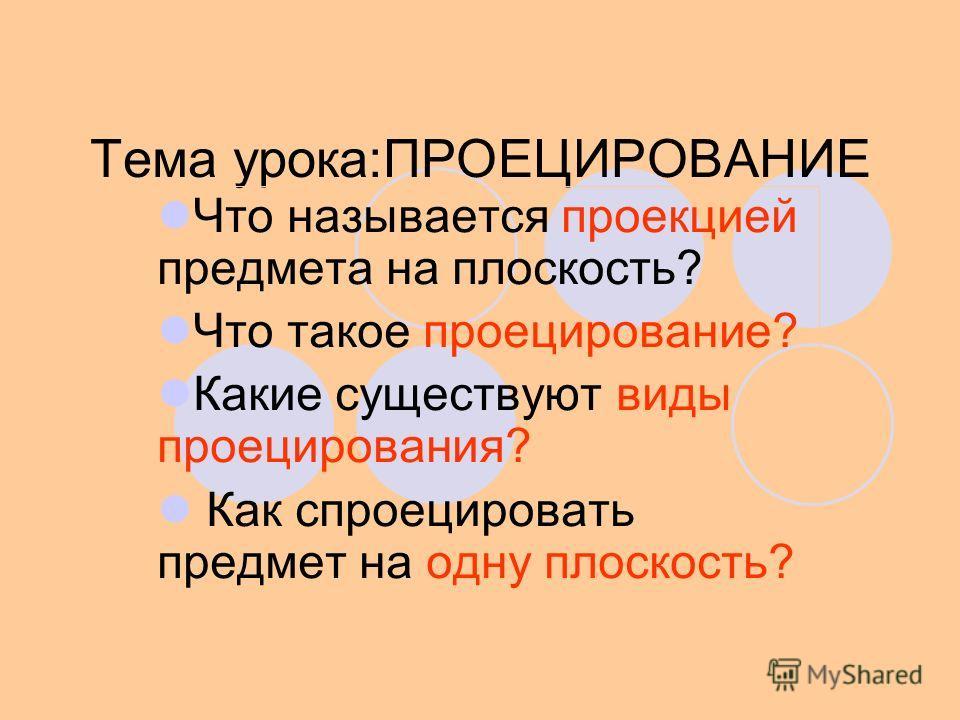 Тема урока:ПРОЕЦИРОВАНИЕ Что называется проекцией предмета на плоскость? Что такое проецирование? Какие существуют виды проецирования? Как спроецировать предмет на одну плоскость?