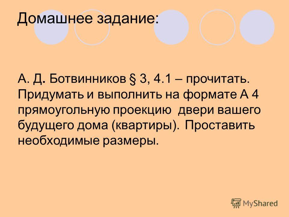 Домашнее задание: А. Д. Ботвинников § 3, 4.1 – прочитать. Придумать и выполнить на формате А 4 прямоугольную проекцию двери вашего будущего дома (квартиры). Проставить необходимые размеры.