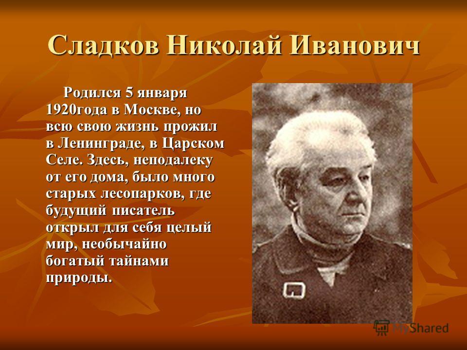 Сладков Николай Иванович Родился 5 января 1920года в Москве, но всю свою жизнь прожил в Ленинграде, в Царском Селе. Здесь, неподалеку от его дома, было много старых лесопарков, где будущий писатель открыл для себя целый мир, необычайно богатый тайнам