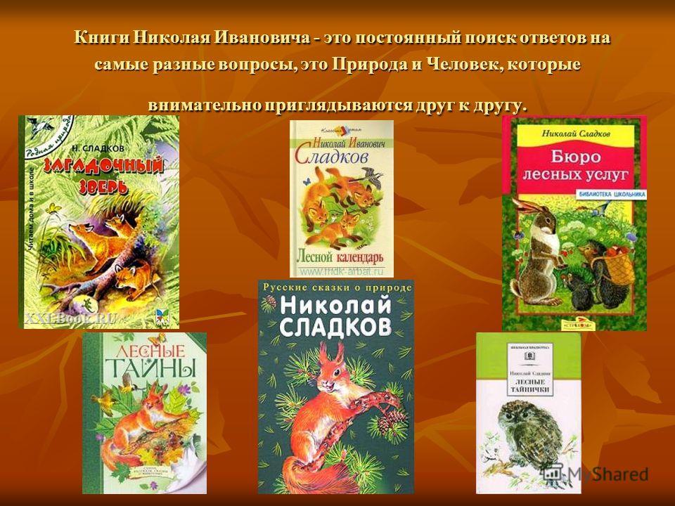 Книги Николая Ивановича - это постоянный поиск ответов на самые разные вопросы, это Природа и Человек, которые внимательно приглядываются друг к другу. Книги Николая Ивановича - это постоянный поиск ответов на самые разные вопросы, это Природа и Чело