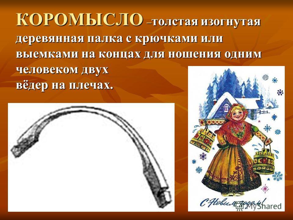 КОРОМЫСЛО – толстая изогнутая деревянная палка с крючками или выемками на концах для ношения одним человеком двух вёдер на плечах.