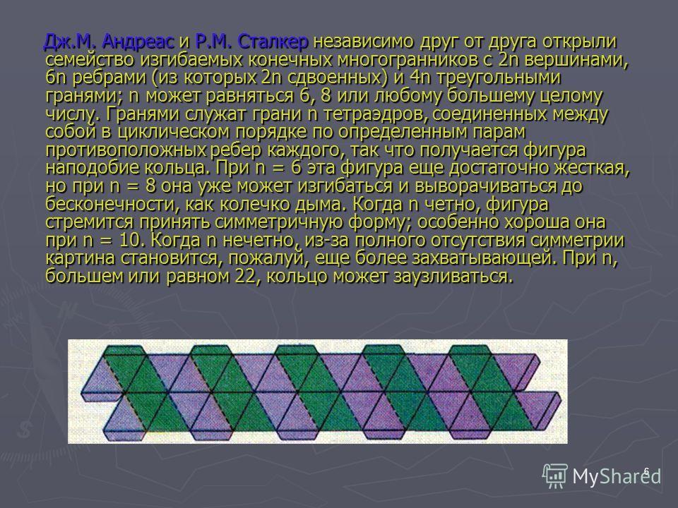 6 Дж.М. Андреас и Р.М. Сталкер независимо друг от друга открыли семейство изгибаемых конечных многогранников с 2n вершинами, 6n ребрами (из которых 2n сдвоенных) и 4n треугольными гранями; n может равняться 6, 8 или любому большему целому числу. Гран
