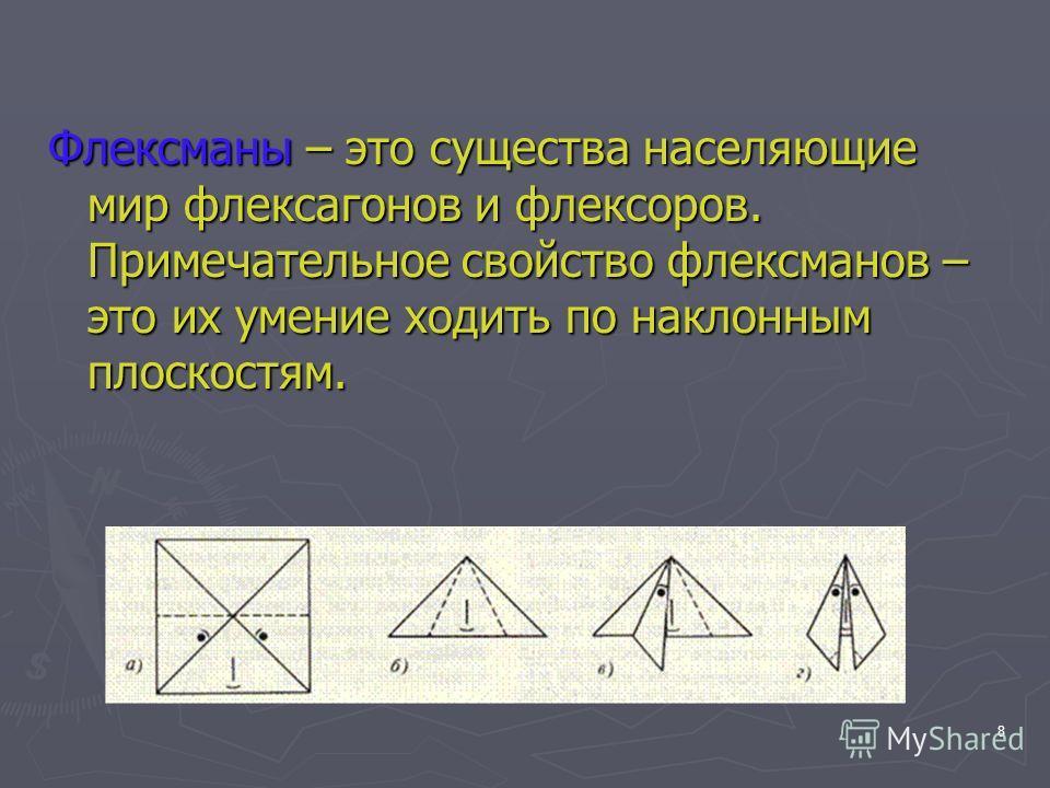 8 Флексманы – это существа населяющие мир флексагонов и флексоров. Примечательное свойство флексманов – это их умение ходить по наклонным плоскостям.