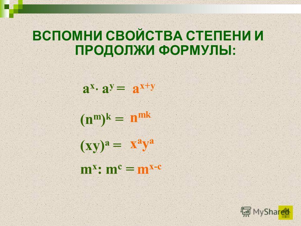 ВСПОМНИ СВОЙСТВА СТЕПЕНИ И ПРОДОЛЖИ ФОРМУЛЫ: m x : m c =m x-c (xy) a = xayaxaya (n m ) k = n mk a x a y = a x+y