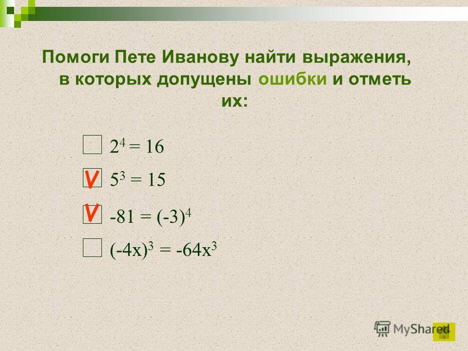 Помоги Пете Иванову найти выражения, в которых допущены ошибки и отметь их: 2 4 = 16 5 3 = 15 -81 = (-3) 4 (-4х) 3 = -64х 3