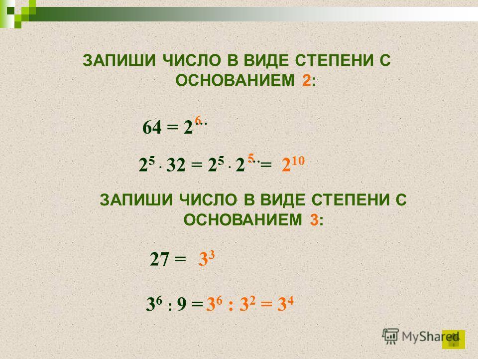 ЗАПИШИ ЧИСЛО В ВИДЕ СТЕПЕНИ С ОСНОВАНИЕМ 2: ЗАПИШИ ЧИСЛО В ВИДЕ СТЕПЕНИ С ОСНОВАНИЕМ 3: 64 = 2 2 5 32 = 2 5 2 = 6… …5 2 10 27 = 3 6 : 9 = 3 3 6 : 3 2 = 3 4