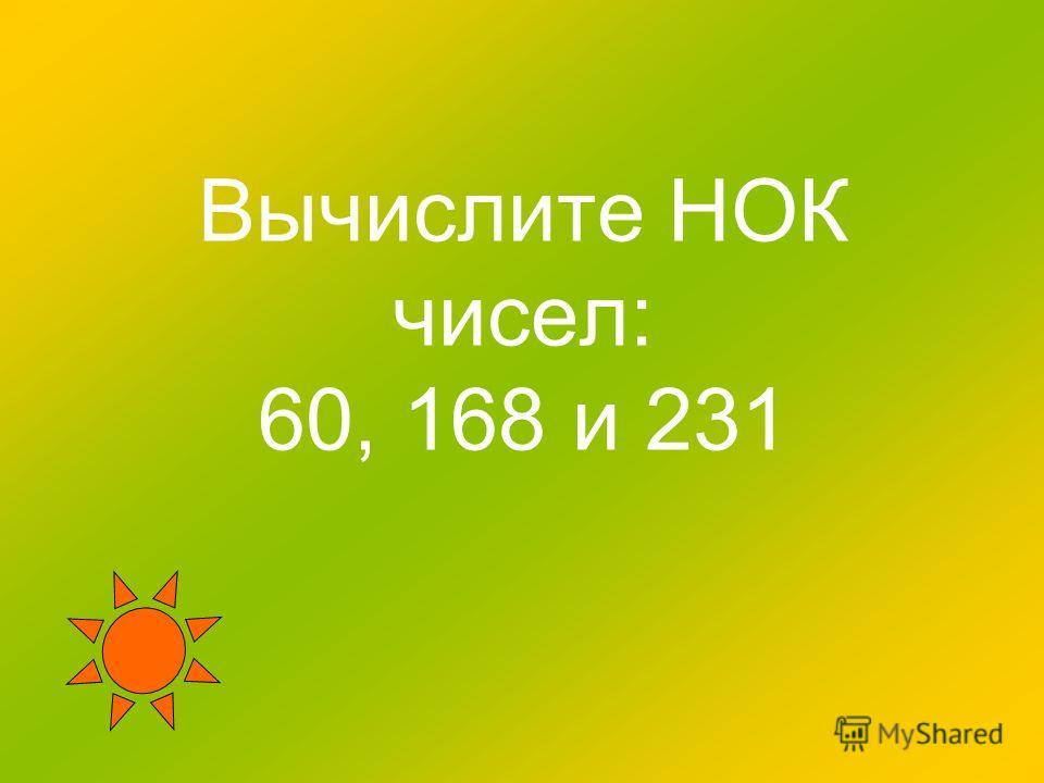 Вычислите НОК чисел: 60, 168 и 231