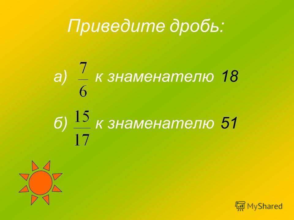 Приведите дробь: а) к знаменателю 18 б) к знаменателю 51