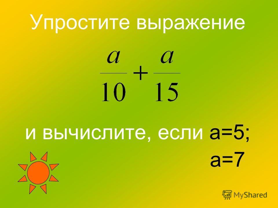 Упростите выражение и вычислите, если а=5; а=7