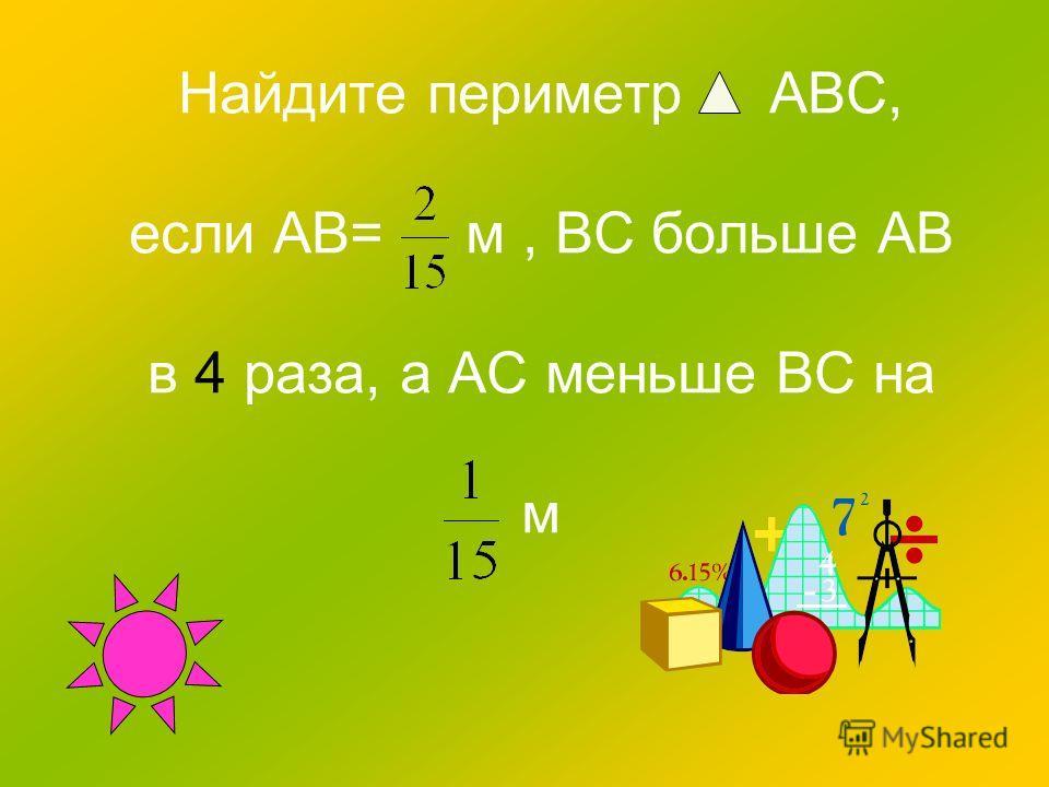 Найдите периметр ABC, если AB= м, BC больше AB в 4 раза, а AC меньше BС на м