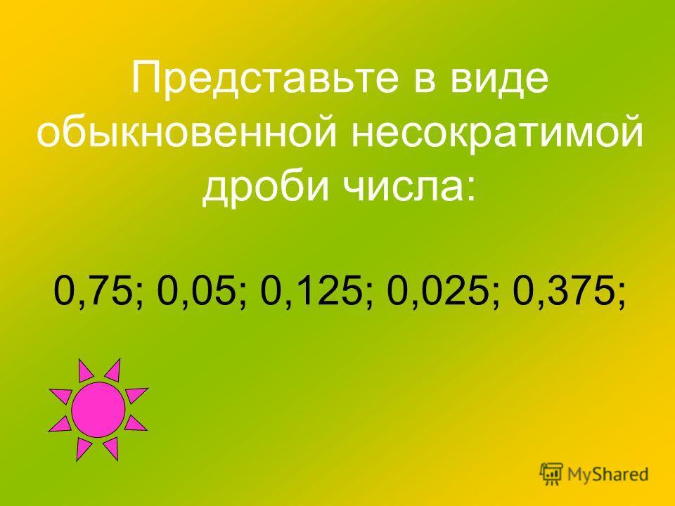 Представьте в виде обыкновенной несократимой дроби числа: 0,75; 0,05; 0,125; 0,025; 0,375;