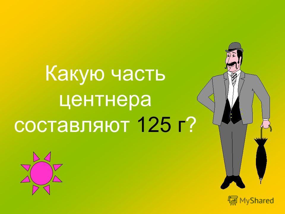 Какую часть центнера составляют 125 г?