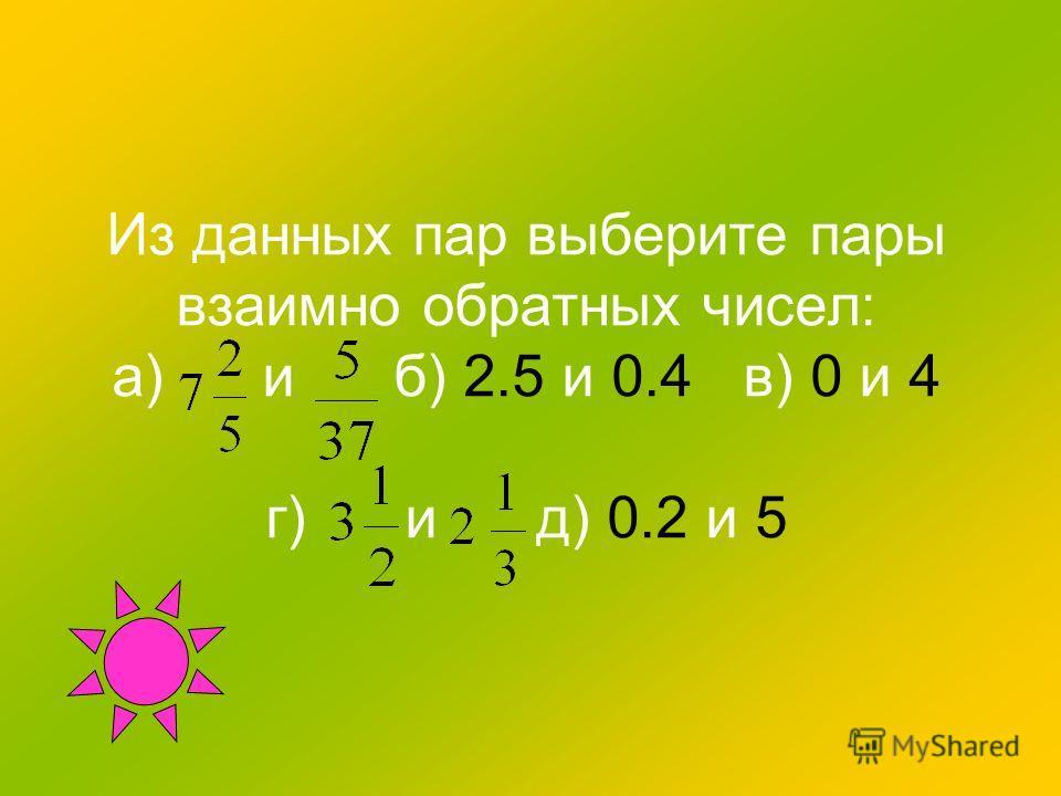 Из данных пар выберите пары взаимно обратных чисел: а) и б) 2.5 и 0.4 в) 0 и 4 г) и д) 0.2 и 5