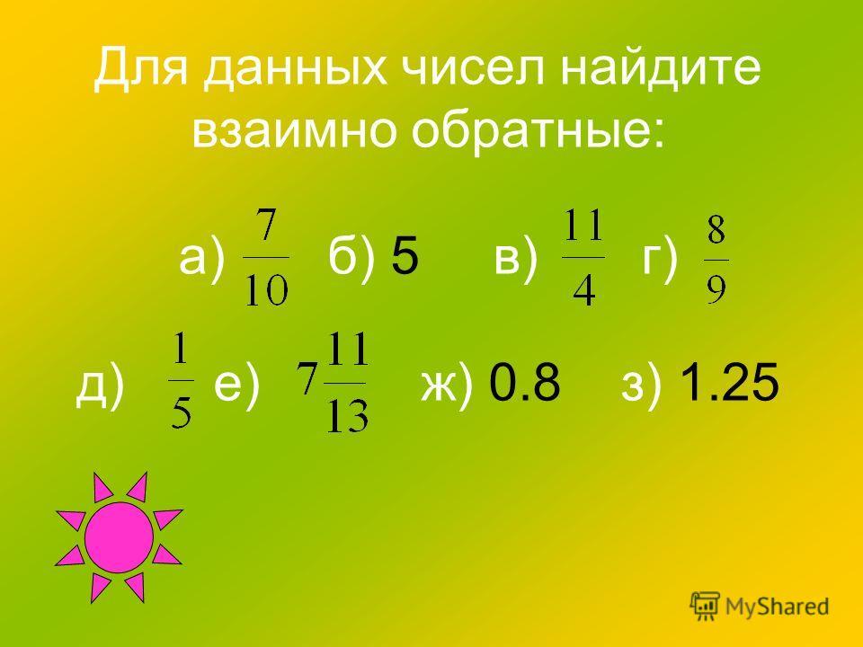 Для данных чисел найдите взаимно обратные: а) б) 5 в) г) д) е) ж) 0.8 з) 1.25